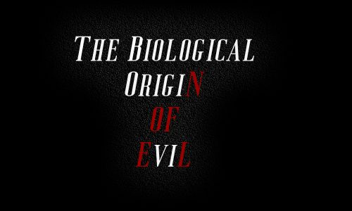 ThE BiologicaL OrigiN of EviL